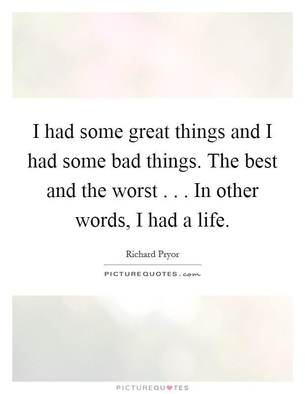 I had some great things and I had some bad things. The best and the worst . . . In other words, I had a life Picture Quote #1