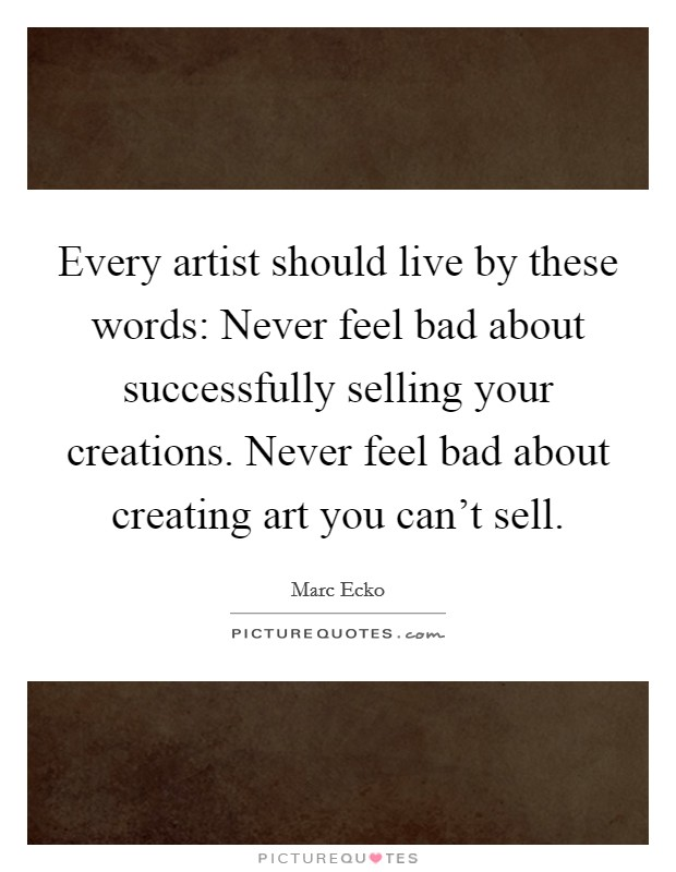 Every artist should live by these words: Never feel bad about successfully selling your creations. Never feel bad about creating art you can't sell Picture Quote #1