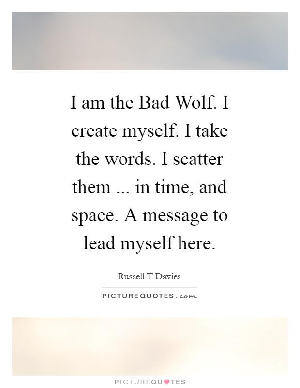 I am the Bad Wolf. I create myself. I take the words. I scatter them ... in time, and space. A message to lead myself here Picture Quote #1