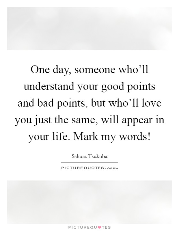 One day, someone who'll understand your good points and bad points, but who'll love you just the same, will appear in your life. Mark my words! Picture Quote #1