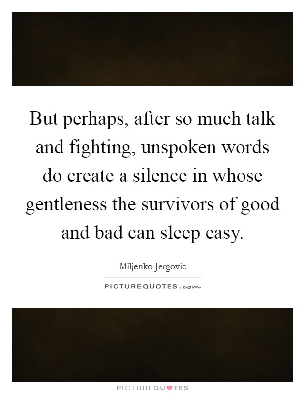 But perhaps, after so much talk and fighting, unspoken words do create a silence in whose gentleness the survivors of good and bad can sleep easy Picture Quote #1