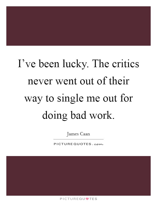 I've been lucky. The critics never went out of their way to single me out for doing bad work Picture Quote #1