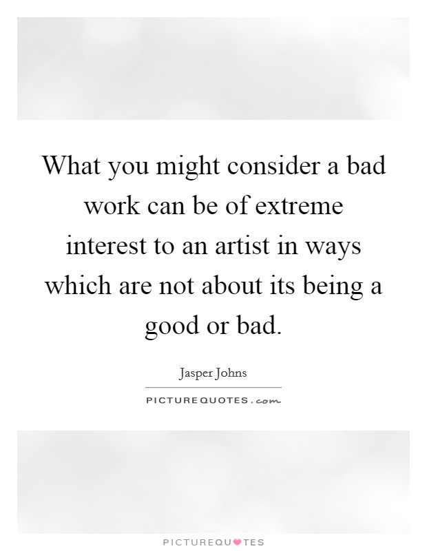 What you might consider a bad work can be of extreme interest to an artist in ways which are not about its being a good or bad Picture Quote #1