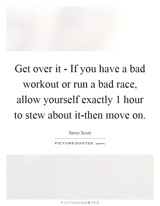 Get over it - If you have a bad workout or run a bad race, allow yourself exactly 1 hour to stew about it-then move on Picture Quote #1