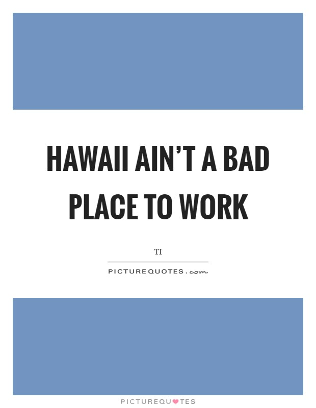 Hawaii ain't a bad place to work Picture Quote #1