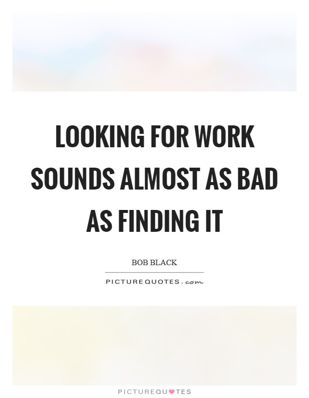 Looking for work sounds almost as bad as finding it Picture Quote #1