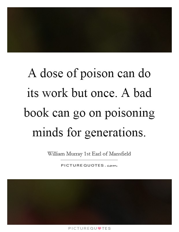 A dose of poison can do its work but once. A bad book can go on poisoning minds for generations Picture Quote #1