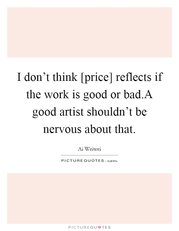 I don't think [price] reflects if the work is good or bad.A good artist shouldn't be nervous about that Picture Quote #1