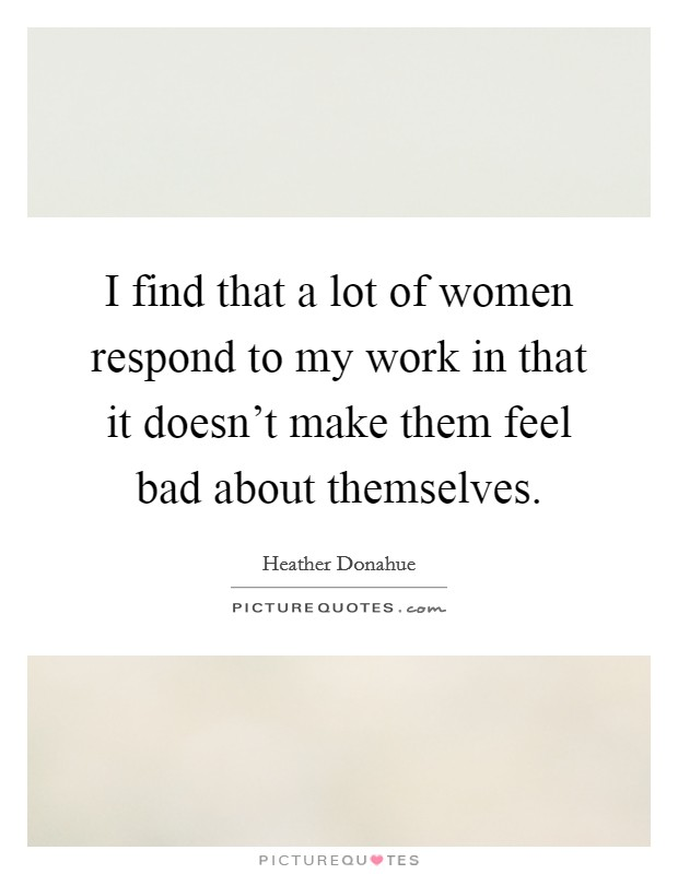 I find that a lot of women respond to my work in that it doesn't make them feel bad about themselves Picture Quote #1