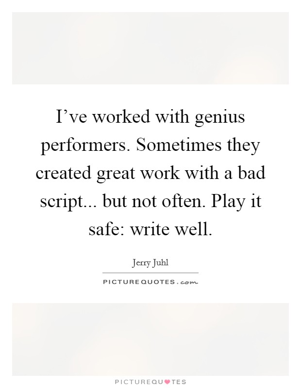 I've worked with genius performers. Sometimes they created great work with a bad script... but not often. Play it safe: write well Picture Quote #1