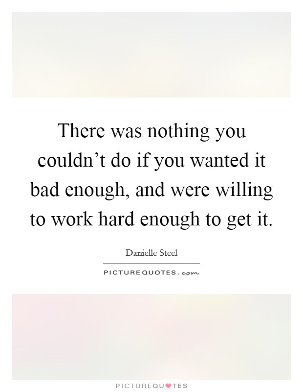 There was nothing you couldn't do if you wanted it bad enough, and were willing to work hard enough to get it Picture Quote #1