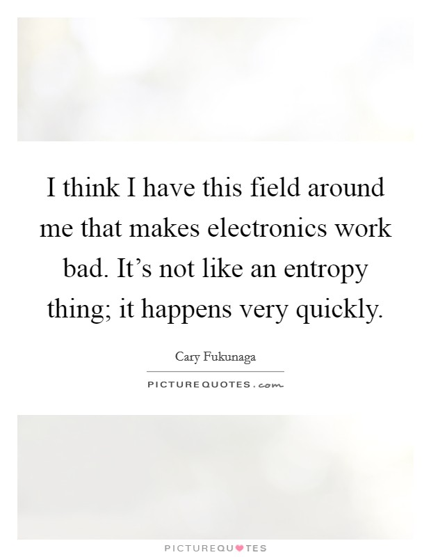 I think I have this field around me that makes electronics work bad. It's not like an entropy thing; it happens very quickly Picture Quote #1