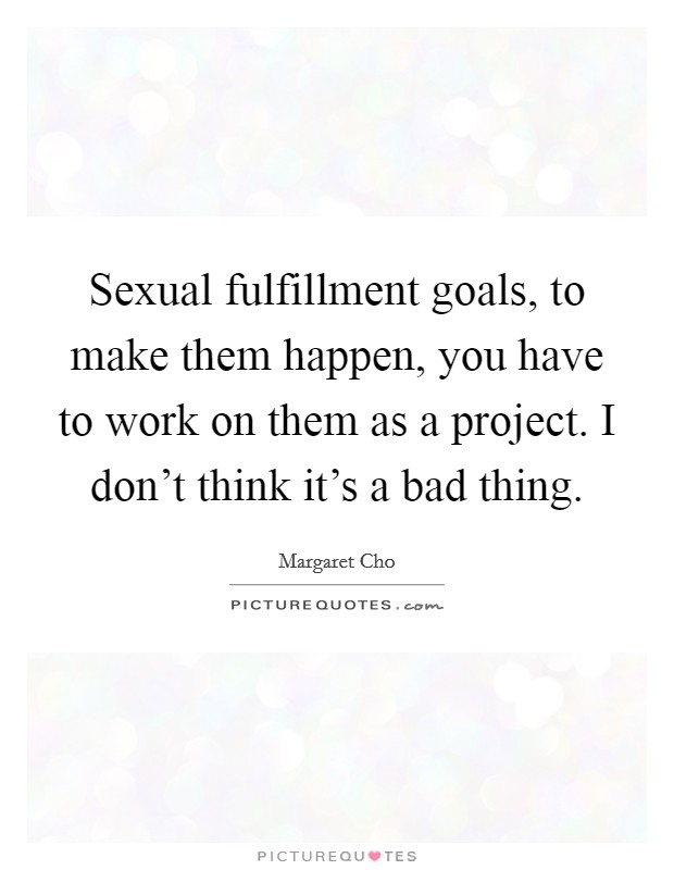 Sexual fulfillment goals, to make them happen, you have to work on them as a project. I don't think it's a bad thing Picture Quote #1
