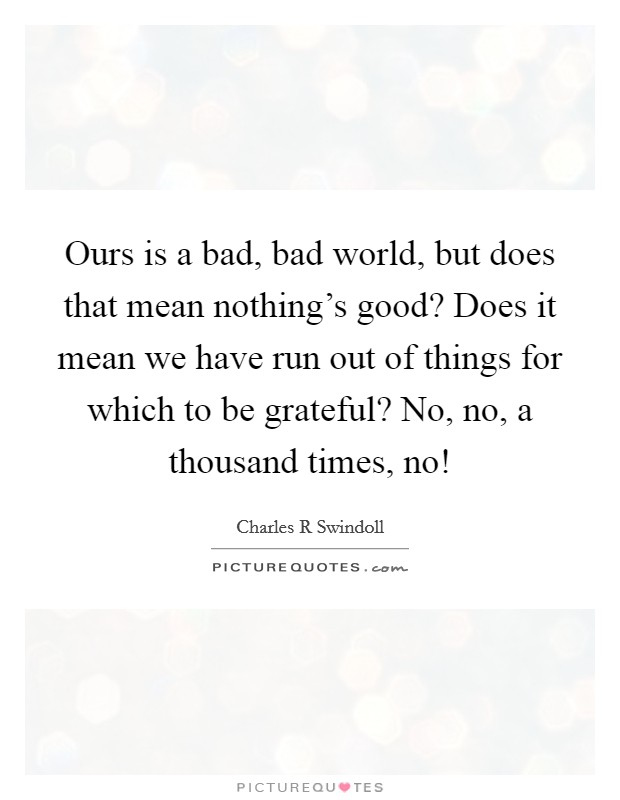 Ours is a bad, bad world, but does that mean nothing's good? Does it mean we have run out of things for which to be grateful? No, no, a thousand times, no! Picture Quote #1