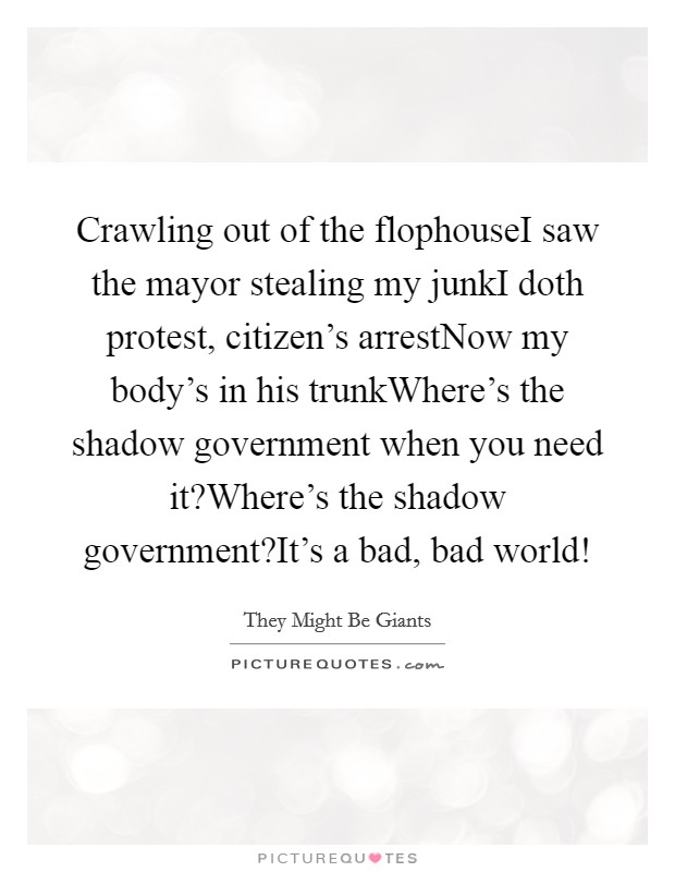Crawling out of the flophouseI saw the mayor stealing my junkI doth protest, citizen's arrestNow my body's in his trunkWhere's the shadow government when you need it?Where's the shadow government?It's a bad, bad world! Picture Quote #1