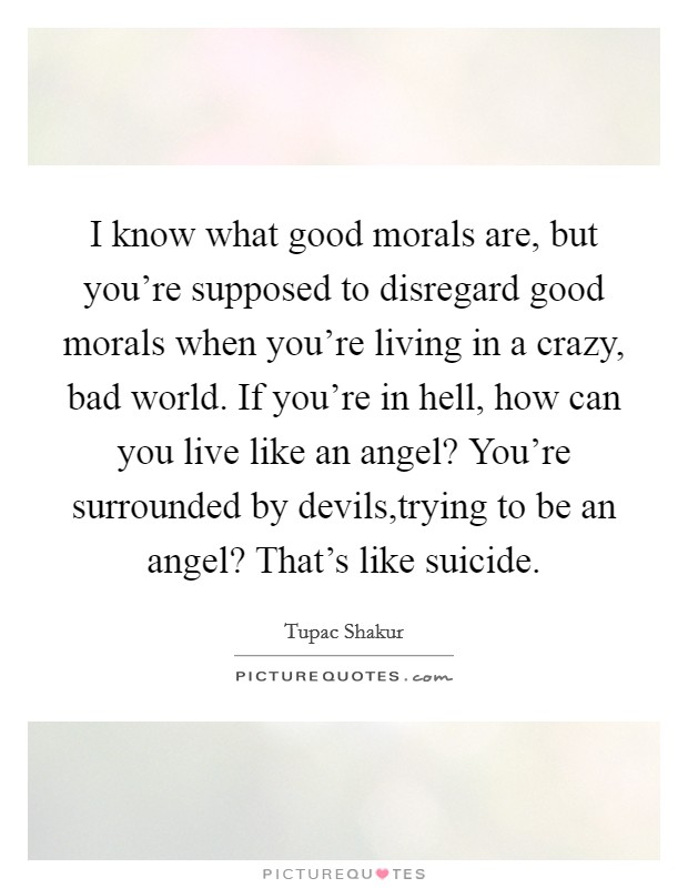 I know what good morals are, but you're supposed to disregard good morals when you're living in a crazy, bad world. If you're in hell, how can you live like an angel? You're surrounded by devils,trying to be an angel? That's like suicide Picture Quote #1