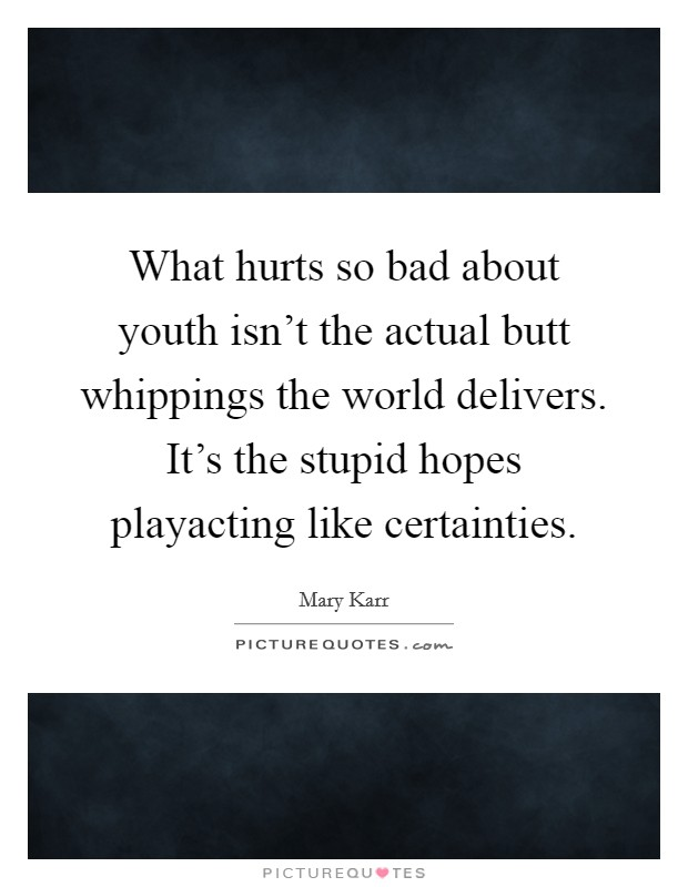 What hurts so bad about youth isn't the actual butt whippings the world delivers. It's the stupid hopes playacting like certainties Picture Quote #1