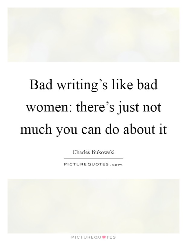 Bad writing's like bad women: there's just not much you can do about it Picture Quote #1