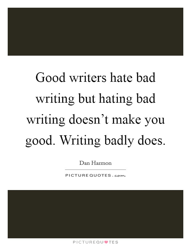 Good writers hate bad writing but hating bad writing doesn't make you good. Writing badly does. Picture Quote #1