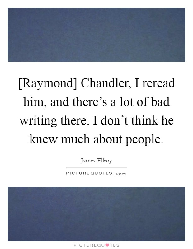 [Raymond] Chandler, I reread him, and there's a lot of bad writing there. I don't think he knew much about people Picture Quote #1