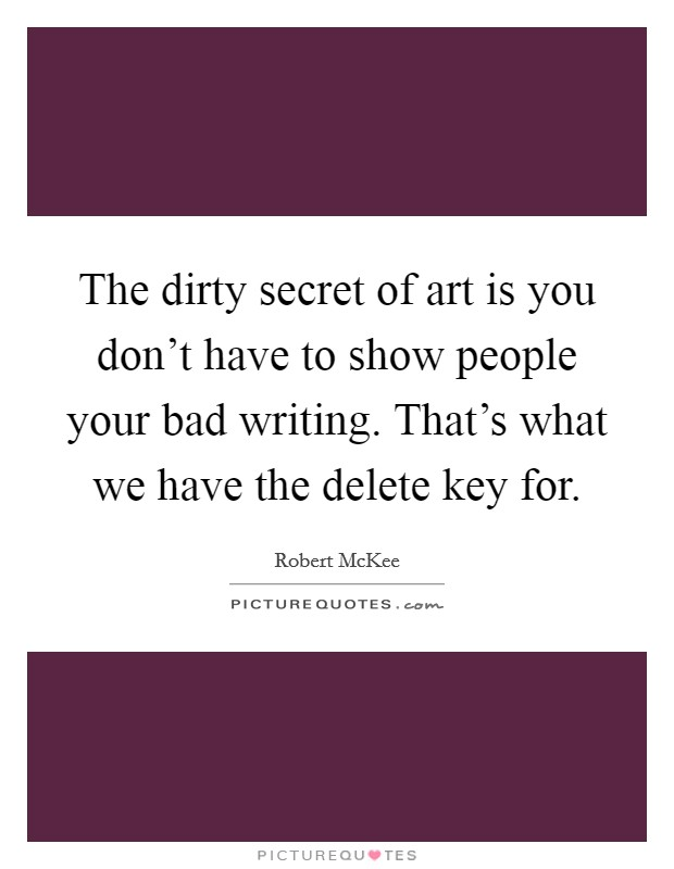 The dirty secret of art is you don't have to show people your bad writing. That's what we have the delete key for Picture Quote #1