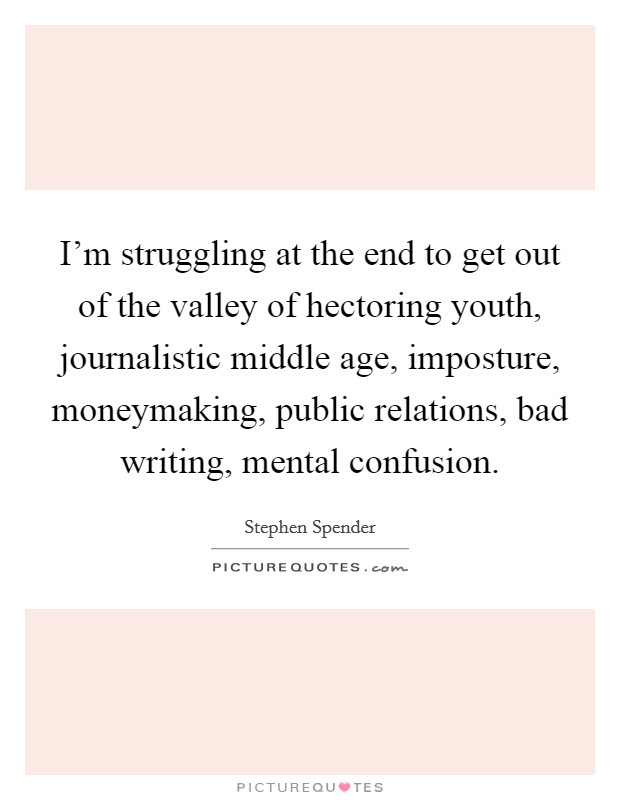 I'm struggling at the end to get out of the valley of hectoring youth, journalistic middle age, imposture, moneymaking, public relations, bad writing, mental confusion Picture Quote #1
