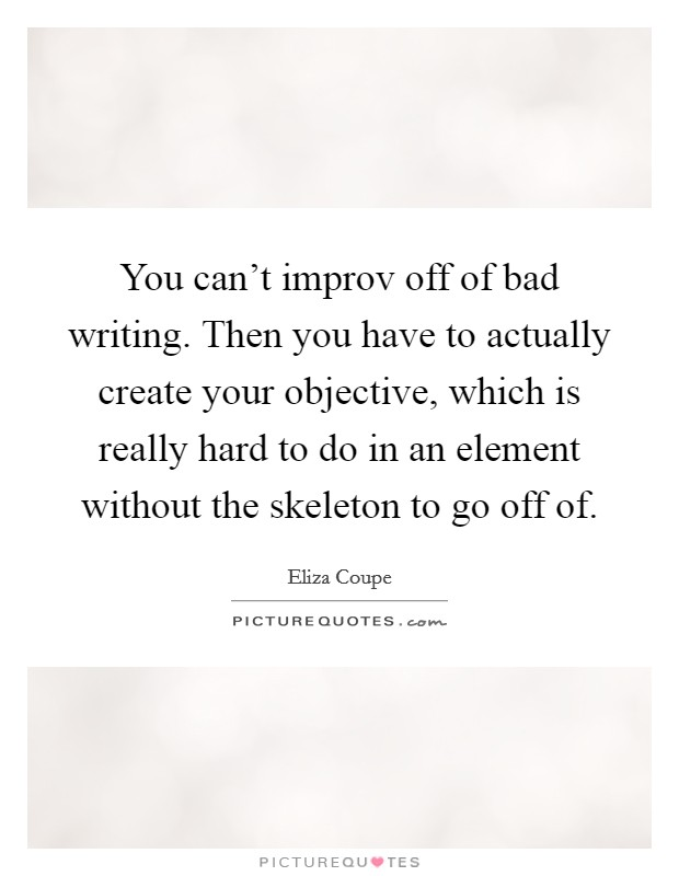 You can't improv off of bad writing. Then you have to actually create your objective, which is really hard to do in an element without the skeleton to go off of Picture Quote #1