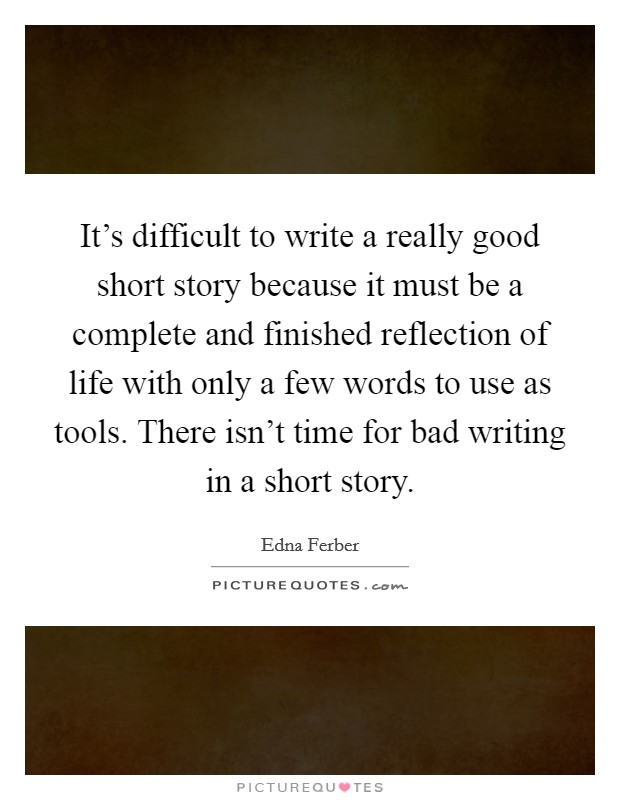 It's difficult to write a really good short story because it must be a complete and finished reflection of life with only a few words to use as tools. There isn't time for bad writing in a short story Picture Quote #1