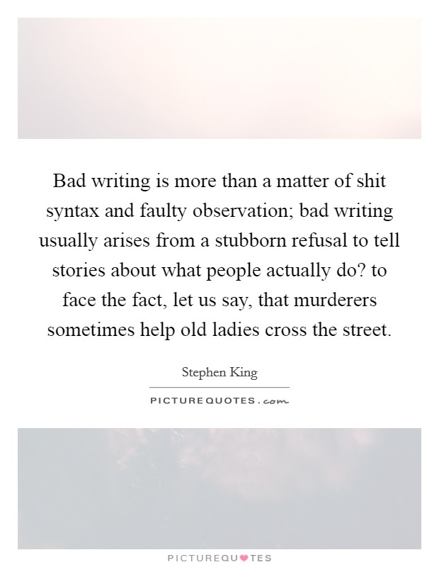 Bad writing is more than a matter of shit syntax and faulty observation; bad writing usually arises from a stubborn refusal to tell stories about what people actually do? to face the fact, let us say, that murderers sometimes help old ladies cross the street Picture Quote #1