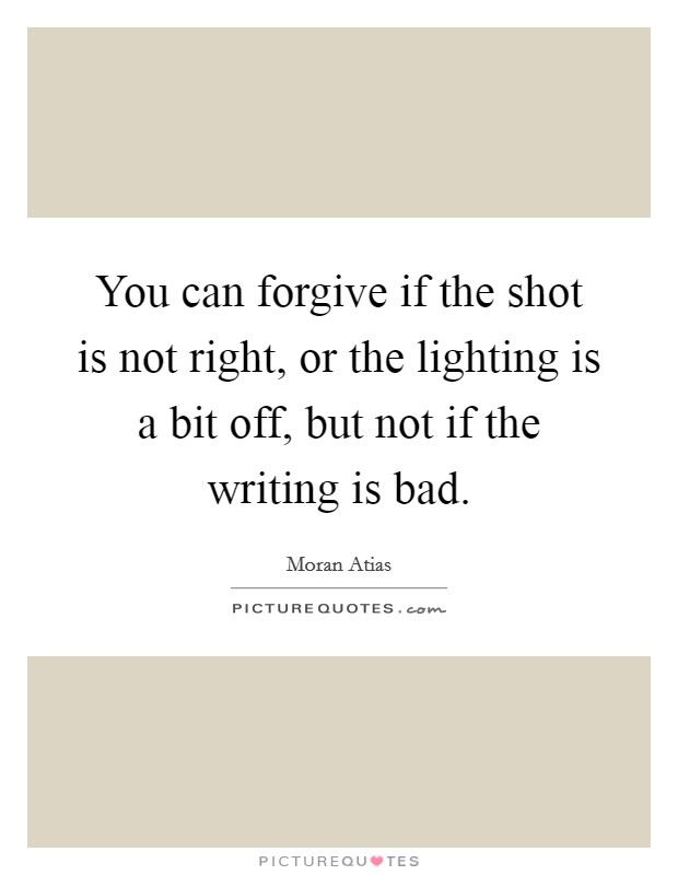 You can forgive if the shot is not right, or the lighting is a bit off, but not if the writing is bad Picture Quote #1