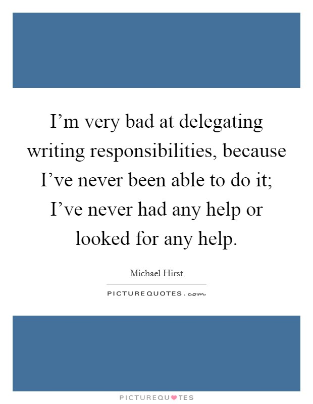 I'm very bad at delegating writing responsibilities, because I've never been able to do it; I've never had any help or looked for any help Picture Quote #1