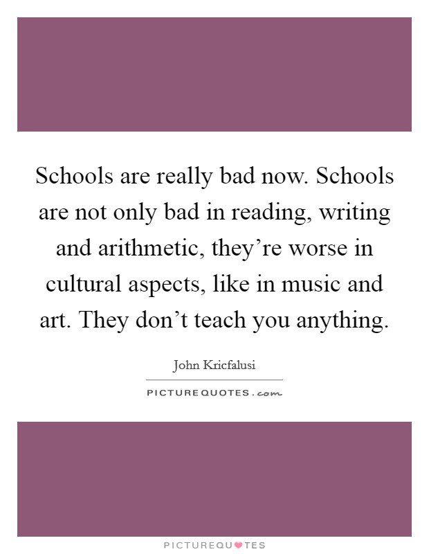 Schools are really bad now. Schools are not only bad in reading, writing and arithmetic, they're worse in cultural aspects, like in music and art. They don't teach you anything Picture Quote #1