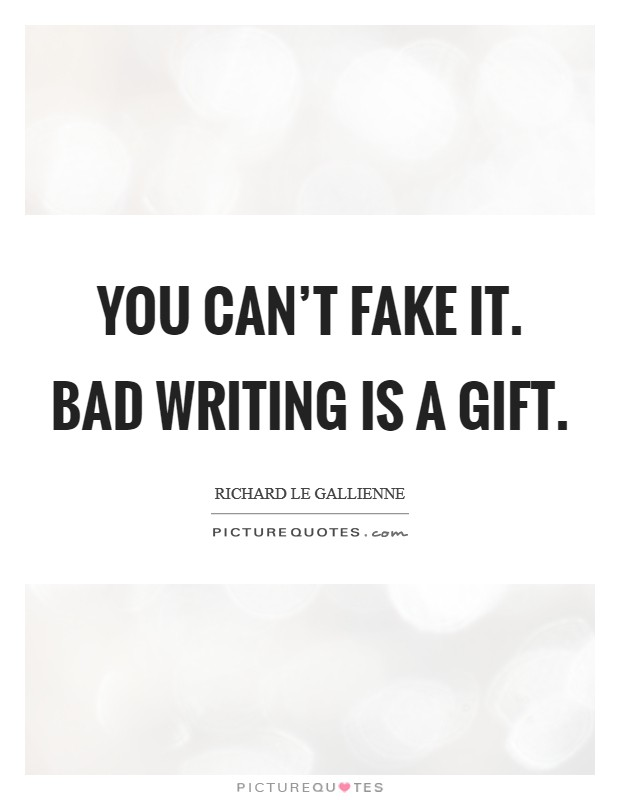 You can't fake it. Bad writing is a gift Picture Quote #1