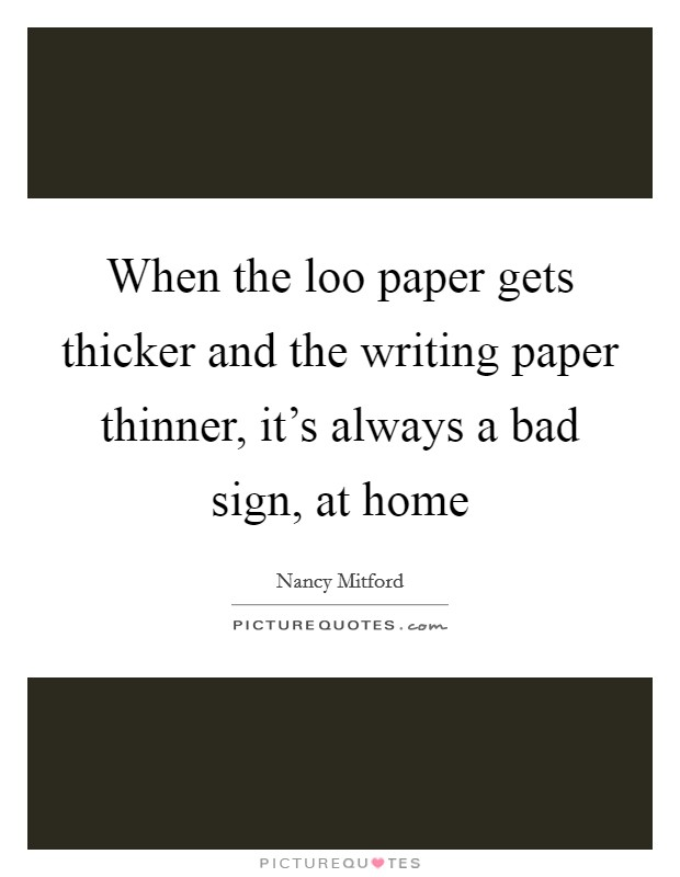 When the loo paper gets thicker and the writing paper thinner, it's always a bad sign, at home Picture Quote #1