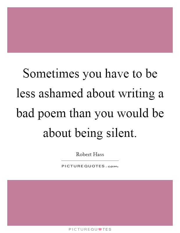 Sometimes you have to be less ashamed about writing a bad poem than you would be about being silent Picture Quote #1