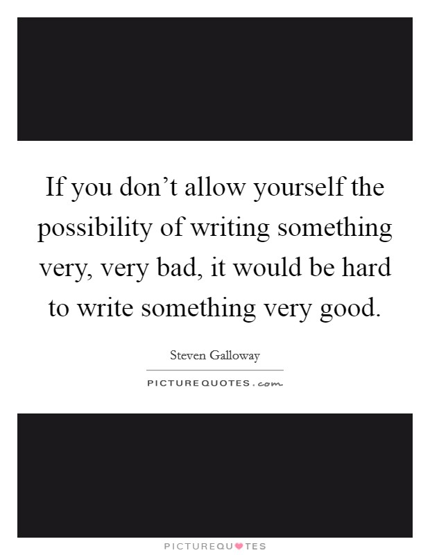 If you don't allow yourself the possibility of writing something very, very bad, it would be hard to write something very good Picture Quote #1