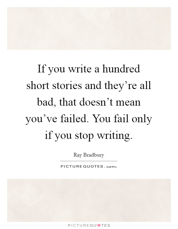 If you write a hundred short stories and they're all bad, that doesn't mean you've failed. You fail only if you stop writing Picture Quote #1