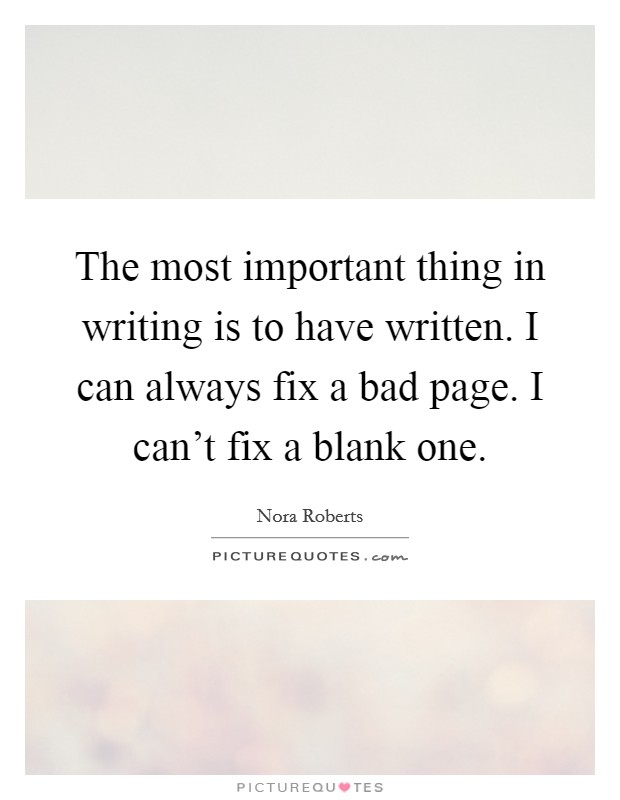 The most important thing in writing is to have written. I can always fix a bad page. I can't fix a blank one Picture Quote #1