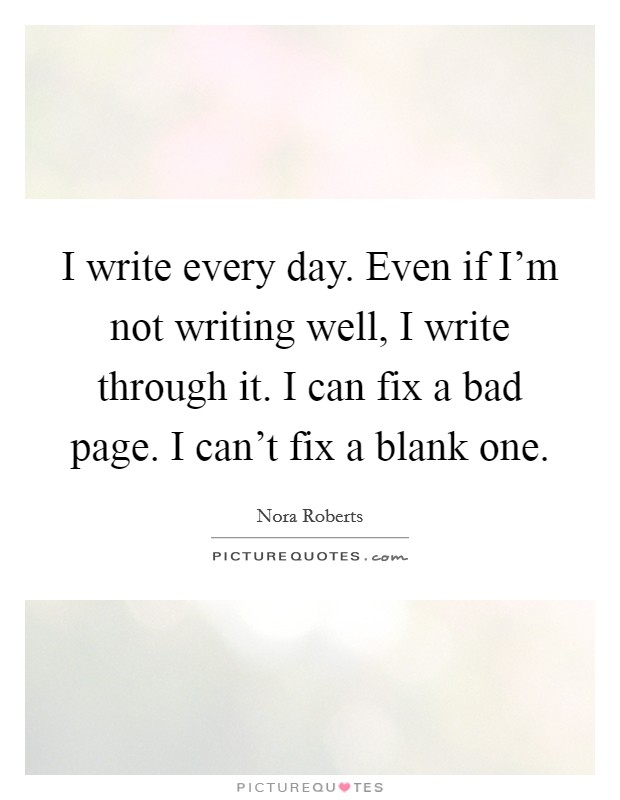 I write every day. Even if I'm not writing well, I write through it. I can fix a bad page. I can't fix a blank one Picture Quote #1