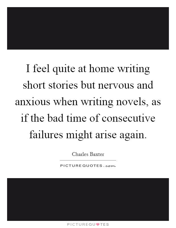 I feel quite at home writing short stories but nervous and anxious when writing novels, as if the bad time of consecutive failures might arise again Picture Quote #1