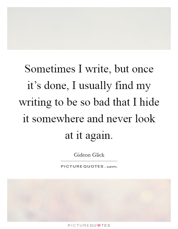Sometimes I write, but once it's done, I usually find my writing to be so bad that I hide it somewhere and never look at it again Picture Quote #1