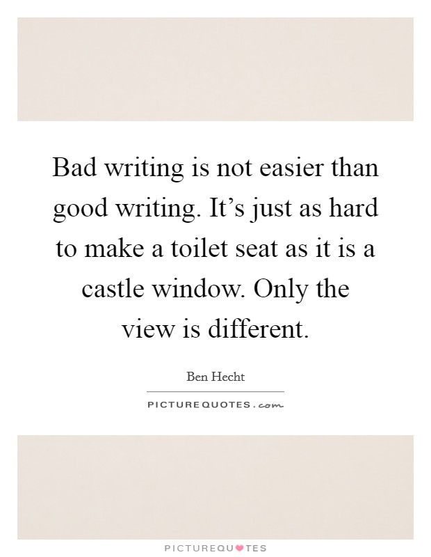 Bad writing is not easier than good writing. It's just as hard to make a toilet seat as it is a castle window. Only the view is different Picture Quote #1