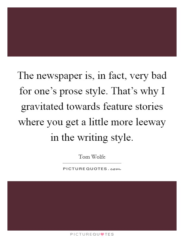 The newspaper is, in fact, very bad for one's prose style. That's why I gravitated towards feature stories where you get a little more leeway in the writing style Picture Quote #1