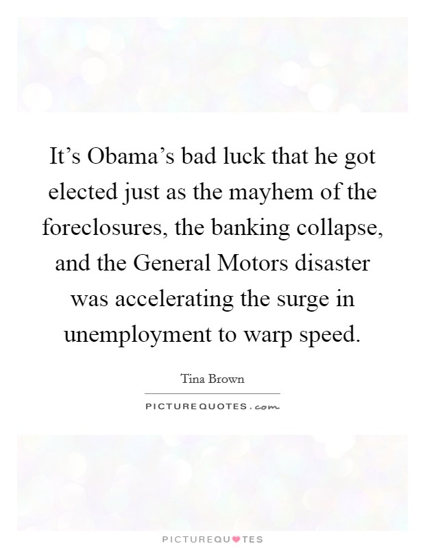 It's Obama's bad luck that he got elected just as the mayhem of the foreclosures, the banking collapse, and the General Motors disaster was accelerating the surge in unemployment to warp speed Picture Quote #1