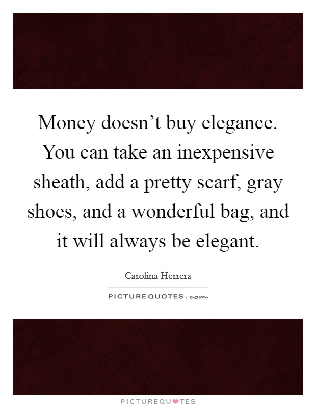 Money doesn't buy elegance. You can take an inexpensive sheath, add a pretty scarf, gray shoes, and a wonderful bag, and it will always be elegant Picture Quote #1