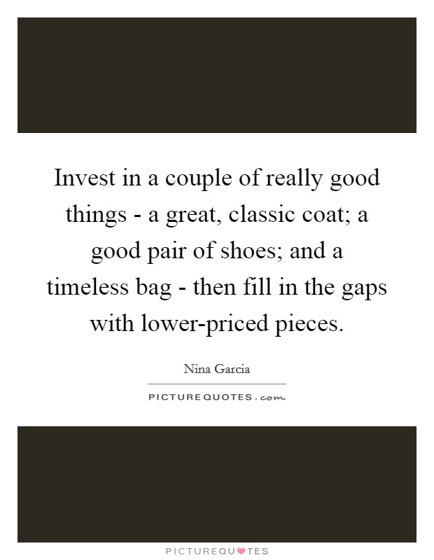 Invest in a couple of really good things - a great, classic coat; a good pair of shoes; and a timeless bag - then fill in the gaps with lower-priced pieces Picture Quote #1