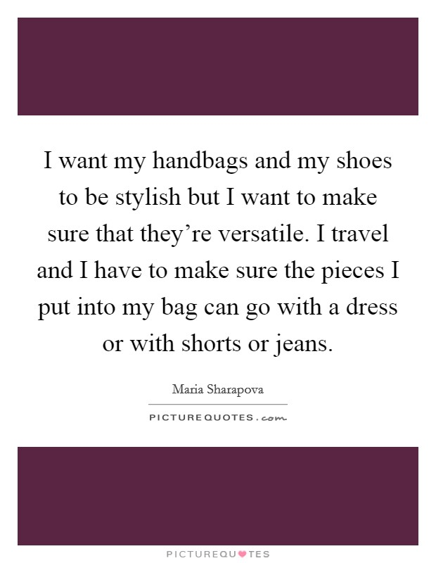 I want my handbags and my shoes to be stylish but I want to make sure that they're versatile. I travel and I have to make sure the pieces I put into my bag can go with a dress or with shorts or jeans Picture Quote #1