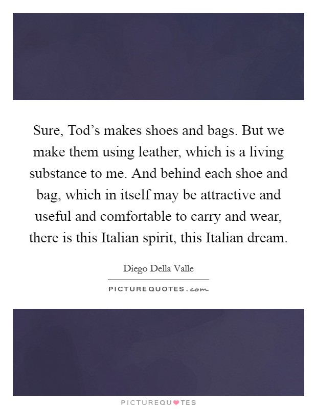 Sure, Tod's makes shoes and bags. But we make them using leather, which is a living substance to me. And behind each shoe and bag, which in itself may be attractive and useful and comfortable to carry and wear, there is this Italian spirit, this Italian dream Picture Quote #1
