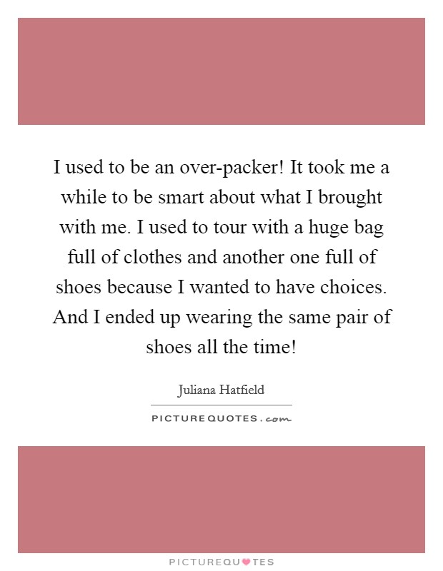 I used to be an over-packer! It took me a while to be smart about what I brought with me. I used to tour with a huge bag full of clothes and another one full of shoes because I wanted to have choices. And I ended up wearing the same pair of shoes all the time! Picture Quote #1