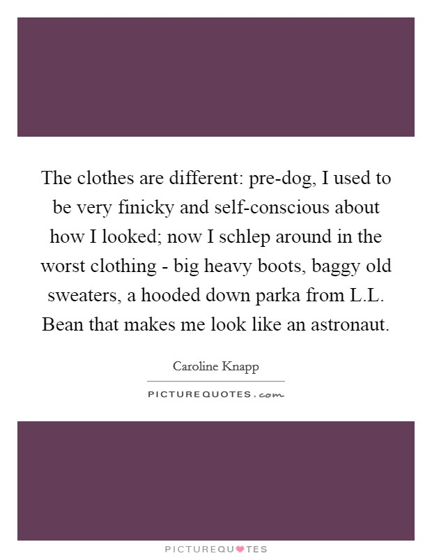The clothes are different: pre-dog, I used to be very finicky and self-conscious about how I looked; now I schlep around in the worst clothing - big heavy boots, baggy old sweaters, a hooded down parka from L.L. Bean that makes me look like an astronaut Picture Quote #1